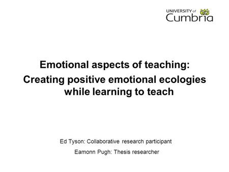 Ed Tyson: Collaborative research participant Eamonn Pugh: Thesis researcher Emotional aspects of teaching: Creating positive emotional ecologies while.