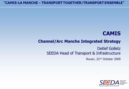 "CAMIS Channel/Arc Manche Integrated Strategy Detlef Golletz SEEDA Head of Transport & Infrastructure Rouen, 22 nd October 2009 ""CAMIS-LA MANCHE – TRANSPORT."