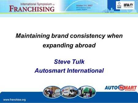 Www.franchise.org Maintaining brand consistency when expanding abroad Steve Tulk Autosmart International.