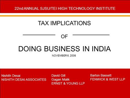 1 TAX IMPLICATIONS <strong>OF</strong> DOING BUSINESS IN <strong>INDIA</strong> NOVEMBER 6, 2006 22nd ANNUAL SJSU/TEI HIGH TECHNOLOGY INSTITUTE Nishith Desai NISHITH DESAI ASSOCIATES David.