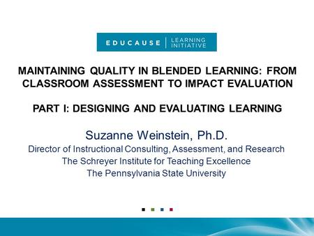 MAINTAINING QUALITY IN BLENDED LEARNING: FROM CLASSROOM ASSESSMENT TO IMPACT EVALUATION PART I: DESIGNING AND EVALUATING LEARNING Suzanne Weinstein, Ph.D.