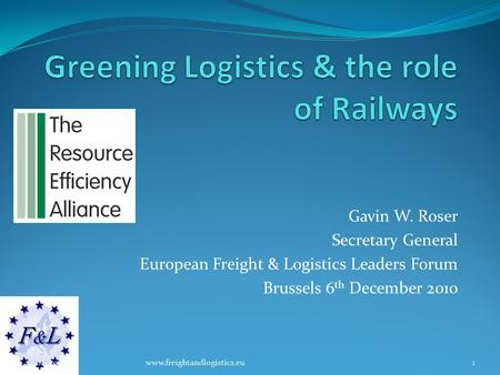 Gavin W. Roser Secretary General European Freight & Logistics Leaders Forum Brussels 6 th December 2010 25/08/20151www.freightandlogistics.eu.