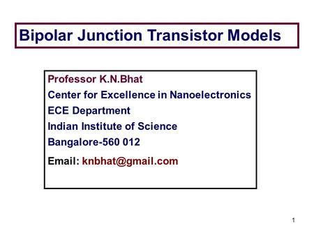 1 Bipolar Junction Transistor Models Professor K.N.Bhat Center for Excellence in Nanoelectronics ECE Department Indian Institute of Science Bangalore-560.