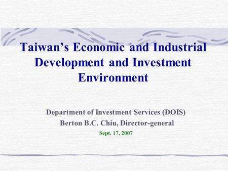 Taiwan's Economic <strong>and</strong> Industrial Development <strong>and</strong> Investment Environment Department of Investment Services (DOIS) Berton B.C. Chiu, Director-general Sept.
