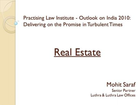 Practising Law Institute - Outlook on <strong>India</strong> 2010: Delivering on the Promise <strong>in</strong> Turbulent Times Real Estate Mohit Saraf Senior Partner Luthra & Luthra Law.