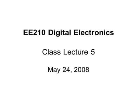 EE210 Digital Electronics Class Lecture 5 May 24, 2008.