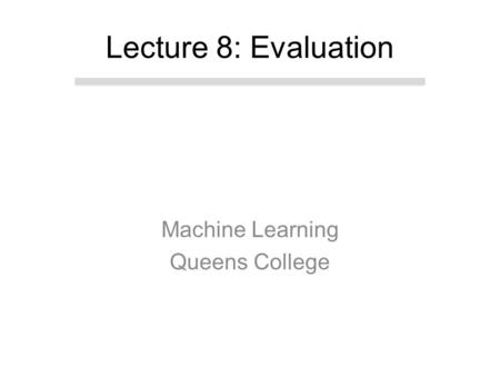 Machine Learning Queens College Lecture 8: Evaluation.