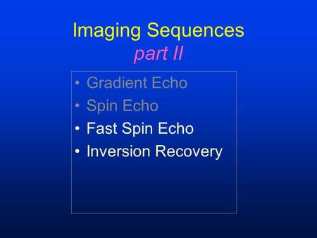 Imaging Sequences part II Gradient Echo Spin Echo Fast Spin Echo Inversion Recovery.