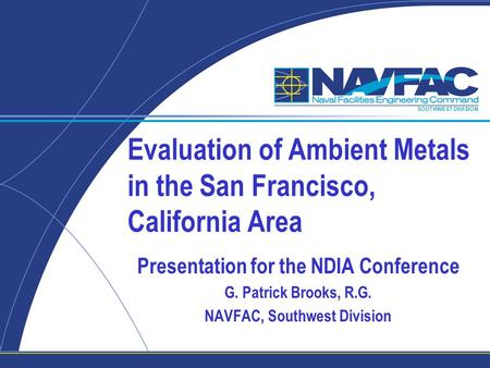 SOUTHWEST DIVISION Evaluation of Ambient Metals in the San Francisco, California Area Presentation for the NDIA Conference G. Patrick Brooks, R.G. NAVFAC,