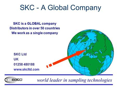 World leader in sampling technologies SKC - A Global Company SKC is a GLOBAL company Distributors in over 50 countries We work as a single company SKC.