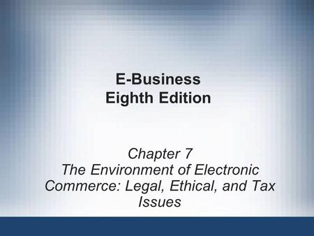E-Business Eighth Edition Chapter 7 The Environment of Electronic Commerce: Legal, Ethical, and Tax Issues.