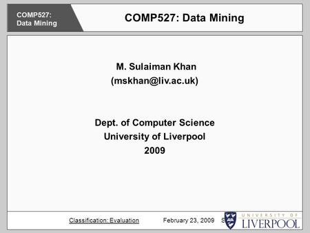 M. Sulaiman Khan Dept. of Computer Science University of Liverpool 2009 COMP527: Data Mining Classification: Evaluation February 23,