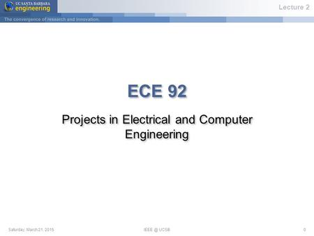 Saturday, March 21, UCSB0 ECE 92 <strong>Projects</strong> in Electrical and Computer Engineering Lecture 2.