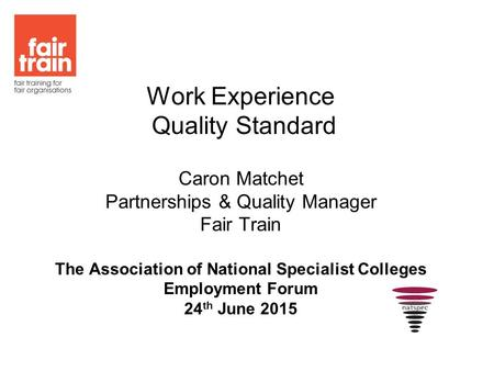 Work Experience Quality Standard Caron Matchet Partnerships & Quality Manager Fair Train The Association of National Specialist Colleges Employment Forum.