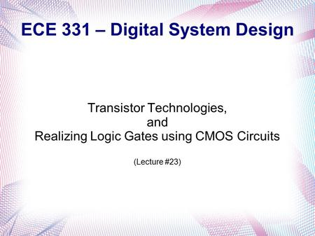 ECE 331 – Digital System Design Transistor Technologies, and Realizing Logic Gates using CMOS Circuits (Lecture #23)