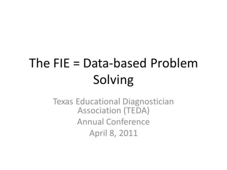 The FIE = Data-based Problem Solving Texas Educational Diagnostician <strong>Association</strong> (TEDA) Annual Conference April 8, 2011.