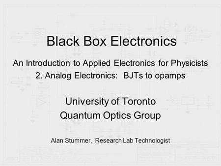 Black Box Electronics An Introduction to Applied Electronics for Physicists 2. Analog Electronics: BJTs to opamps University of Toronto Quantum Optics.