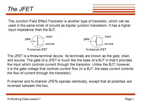 Kit Building Class Lesson 7Page 1 The JFET The Junction Field Effect Transistor is another type of transistor, which can be used in the same kinds of circuits.