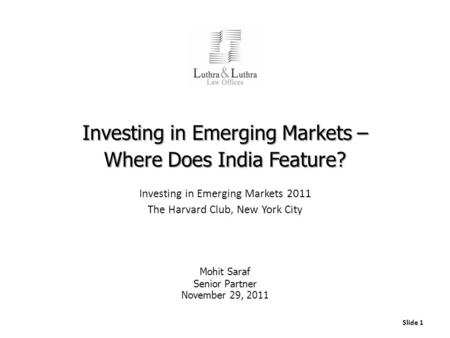 Slide 1 Investing in Emerging Markets – Where Does India Feature? Investing in Emerging Markets 2011 The Harvard Club, New York City Mohit Saraf Senior.