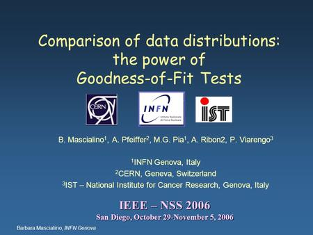 Barbara Mascialino, INFN Genova Comparison of data distributions: the power of Goodness-of-Fit Tests B. Mascialino 1, A. Pfeiffer 2, M.G. Pia 1, A. Ribon2,