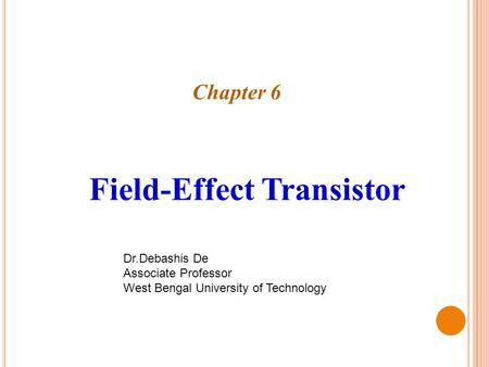 Chapter 6 Field-Effect Transistor Dr.Debashis De Associate Professor West Bengal University of Technology.