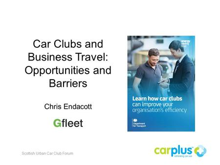 Car Clubs and Business Travel: Opportunities and Barriers Chris Endacott Scottish Urban Car Club Forum.