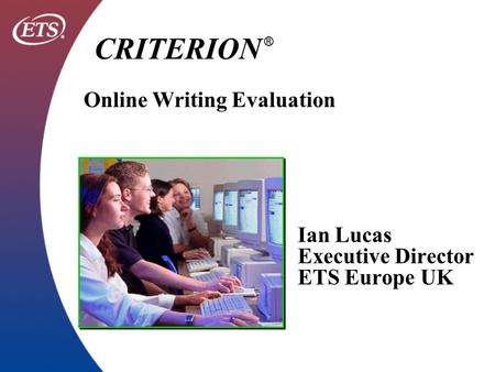 Ian Lucas Executive Director ETS Europe UK CRITERION ® Online Writing Evaluation.