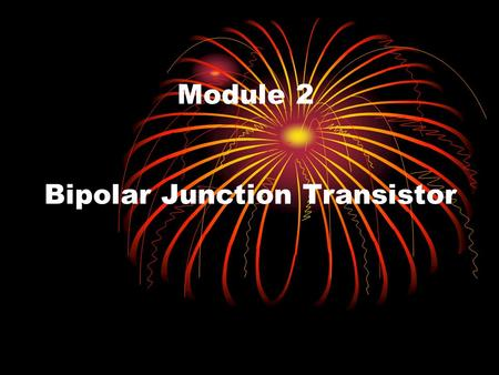Module 2 Bipolar Junction Transistor. Learning Outcomes 1.The 3 terminals or regions of a BJT. 2.Construction and symbol of NPN and PNP types 3.Low power.