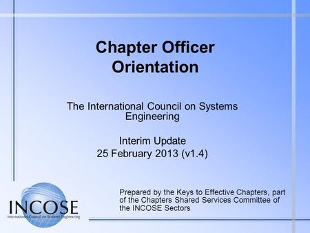 Chapter Officer Orientation The International Council on Systems Engineering Interim Update 25 February 2013 (v1.4) Prepared by the Keys to Effective Chapters,