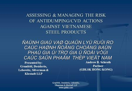 Grunfeld, Desiderio, Lebowitz, Silverman & Klestadt LLP www.gdlsk.com ASSESSING & MANAGING THE RISK OF ANTIDUMPING/CVD ACTIONS AGAINST VIETNAMESE STEEL.