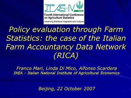 Policy evaluation through Farm Statistics: the case of the Italian Farm Accountancy Data Network (RICA) Beijing, 22 October 2007 Franco Mari, Linda Di.