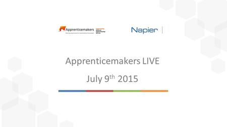 Apprenticemakers LIVE July 9 th 2015. Mike Maynard Napier Freya Ward Napier Sophie Hardwick Apprenticemakers.