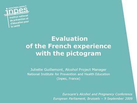 Evaluation of the French experience with the pictogram Juliette Guillemont, Alcohol Project Manager National Institute for Prevention and Health Education.