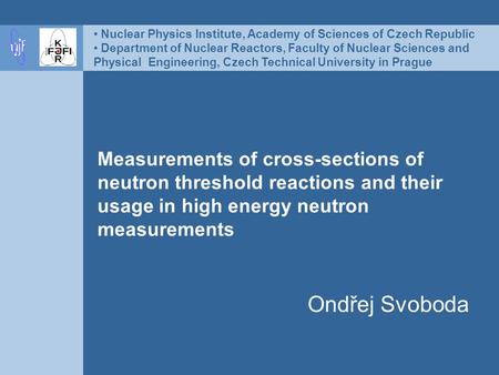 Measurements of cross-sections of neutron threshold reactions and their usage in high energy neutron measurements Ondřej Svoboda Nuclear Physics Institute,