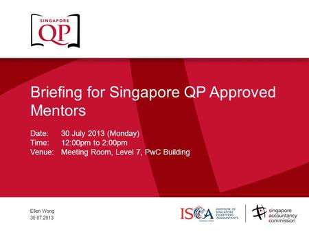 Briefing for Singapore QP Approved Mentors Date: 30 July 2013 (Monday) Time:12:00pm to 2:00pm Venue:Meeting Room, Level 7, PwC Building Ellen Wong 30.07.2013.