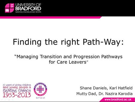 "Finding the right Path-Way: ""Managing Transition and Progression Pathways for Care Leavers "" Shane Daniels, Karl Hatfield Mutty Dad, Dr. Nazira Karodia."