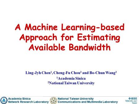 A Machine Learning-based Approach for Estimating Available Bandwidth Ling-Jyh Chen 1, Cheng-Fu Chou 2 and Bo-Chun Wang 2 1 Academia Sinica 2 National Taiwan.