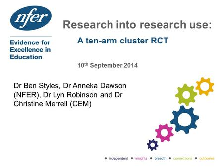 Research into research use: A ten-arm cluster RCT 10 th September 2014 Dr Ben Styles, Dr Anneka Dawson (NFER), Dr Lyn Robinson and Dr Christine Merrell.