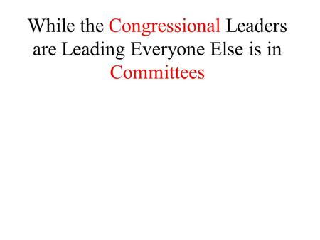 While the Congressional Leaders are Leading Everyone Else is in Committees.