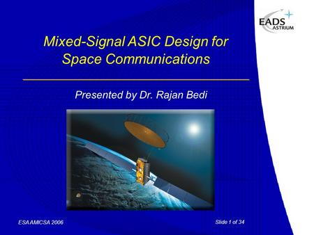 Slide 1 of 34 ESA AMICSA 2006 Mixed-Signal ASIC Design for Space Communications Presented by Dr. Rajan Bedi.