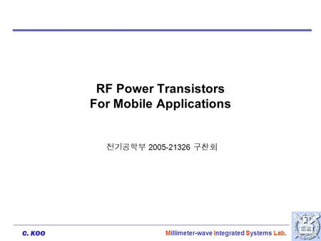 C. KOO Millimeter-wave Integrated Systems Lab. RF Power Transistors For Mobile Applications 전기공학부 2005-21326 구찬회.