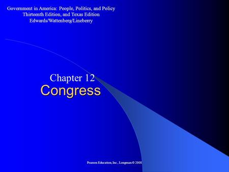 Pearson Education, Inc., Longman © 2008 Congress Chapter 12 Government in America: People, Politics, and Policy Thirteenth Edition, and Texas Edition Edwards/Wattenberg/Lineberry.