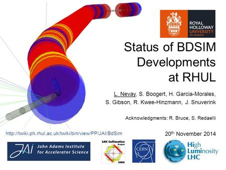 Status of BDSIM Developments at RHUL L. Nevay, S. Boogert, H. Garcia-Morales, S. Gibson, R. Kwee-Hinzmann, J. Snuverink Acknowledgments: R. Bruce, S. Redaelli.