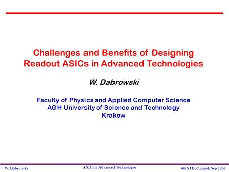 W. Dabrowski6th STD, Carmel, Sep 2006 ASICs in Advanced Technologies Challenges and Benefits of Designing Readout ASICs in Advanced Technologies W. Dabrowski.