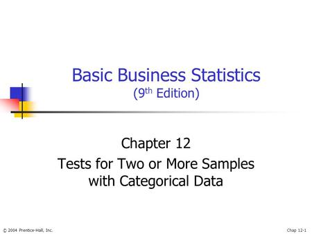 © 2004 Prentice-Hall, Inc.Chap 12-1 Basic Business Statistics (9 th Edition) Chapter 12 Tests for Two or More Samples with Categorical Data.