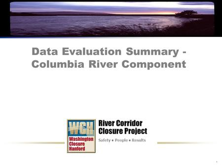 River Corridor Closure Project Safety People Results 1 Data Evaluation Summary - Columbia River Component River Corridor Closure Project Safety People.