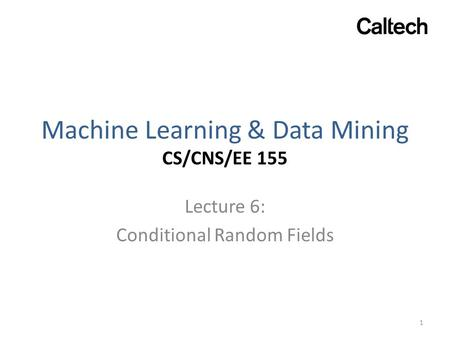 Machine Learning & Data Mining CS/CNS/EE 155 Lecture 6: Conditional Random Fields 1.