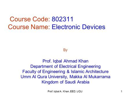 Prof. Iqbal A. Khan, EED, UQU Course Code: 802311 Course Name: Electronic Devices By Prof. Iqbal Ahmad Khan Department of Electrical Engineering Faculty.