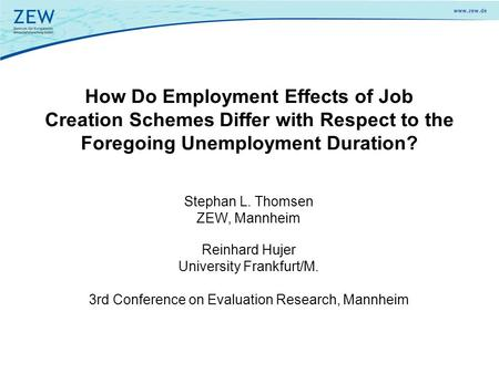 How Do Employment Effects of Job Creation Schemes Differ with Respect to the Foregoing Unemployment Duration? Reinhard Hujer University Frankfurt/M. 3rd.