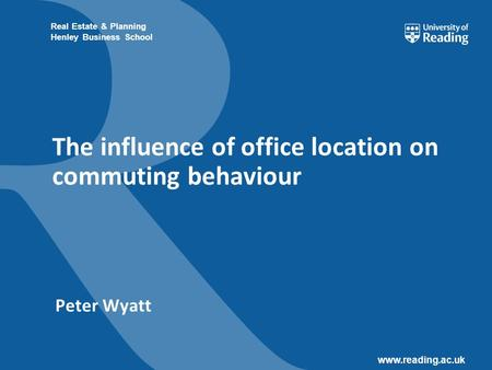 Www.reading.ac.uk Real Estate & Planning Henley Business School The influence of office location on commuting behaviour Peter Wyatt.